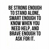 In our lives we may not have people that understand this so I'm grateful for pages like this one and others that have such awesome followers that are always willing to help. If I don't see it in time, many are awesome and help out. Don't be afraid to ask. 💖: BE STRONG ENOUGH  TO STAND ALONE,  SMARTENOUGH TO  KNOW WHEN YOU  NEED HELP, AND  BRAVE ENOUGH TO  ASK FOR IT In our lives we may not have people that understand this so I'm grateful for pages like this one and others that have such awesome followers that are always willing to help. If I don't see it in time, many are awesome and help out. Don't be afraid to ask. 💖