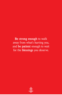 Patient, Strong, and Blessings: Be strong enough to walk  away from what's hurting you,  and be patient enough to wait  for the blessings you deserve.  ELATIONS  ILES