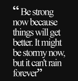 stormy: Be strong  now because  things will get  better. It might  be stormy now  but it can't rain  forever""