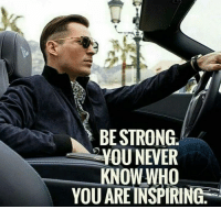 Strong, Never, and Who: BE STRONG.  YOU NEVER  KNOW WHO  YOU ARE INSPIRING