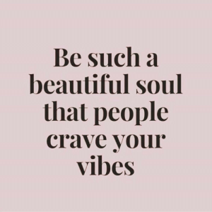 Crave: Be such a  beautiful soul  that people  crave your  vibes