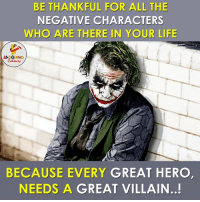 BE THANKFUL FOR ALL THE  NEGATIVE CHARACTERS  WHO ARE THERE IN YOUR LIFE  LAO  BECAUSE EVERY  GREAT HERO  NEEDS A GREAT VILLAIN..! Negative People in Our Life....