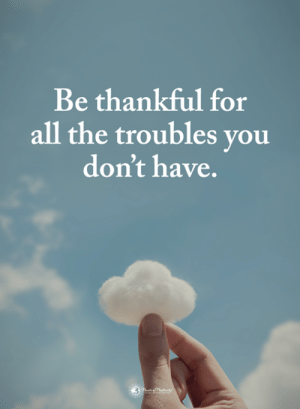 Troubles: Be thankful for  all the troubles vou  don't have.