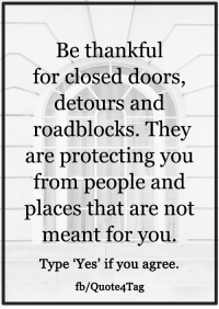 """<3: Be thankful  for closed doors  detours and  roadblocks. They  are protecting you  from people and  places that are not  meant for you.  Type """"Yes"""" if you agree.  fb/Quote 4Tag <3"""