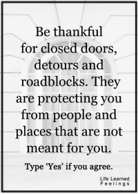 <3 #LifeLearnedFeelings: Be thankful  for closed doors  detours and  roadblocks. They  are protecting you  from people and  places that are not  meant for you.  Type 'Yes' if you agree.  Life Learned  F e e l i n g S <3 #LifeLearnedFeelings
