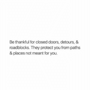 Paths: Be thankful for closed doors, detours, &  roadblocks. They protect you from paths  & places not meant for you.