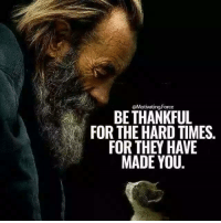 They, You, and Times: BE THANKFUL  FOR THE HARD TIMES.  FOR THEY HAVE  MADE YOU