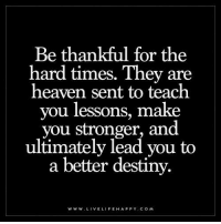Be thankful for the hard times. They are heaven sent to teach you lessons, make you stronger, and ultimately lead you to a better destiny. www.livelifehappy.com: Be thankful for the  hard times. They are  heaven sent to teach  you lessons, make  you stronger, and  ultimately to  a better destiny.  WWW. LIVE LIFE HAPPY COM Be thankful for the hard times. They are heaven sent to teach you lessons, make you stronger, and ultimately lead you to a better destiny. www.livelifehappy.com