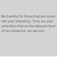 Memes, 🤖, and One: Be thankful for those that are tuned  into your frequency. They are your  reminders that on the deepest level  of our existence, we are one. Via @spiritualthoughts 😊 We are one ❤️ oneness