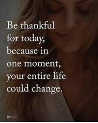 Life, Memes, and Today: Be thankful  for today,  because in  One moment  your entire life  could change. Be thankful for today, because in one moment, your entire life could change. powerofpositivity