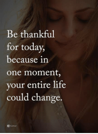 Life, Memes, and How To: Be thankful  for today,  because in  One moment,  your entire life  could change 3 ways to tell if your ex still has feelings for you and exactly how to win them back if they do 👉 http://bit.ly/Sayingslove
