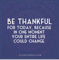 Life, Memes, and Http: BE THANKFUL  FOR TODAY, BECAUSE  IN ONE MOMENT  YOUR ENTIRE LIFE  COULD CHANGE  tinybudd ha.com Count your blessings (and color them!) http://bit.ly/2qQHKiZ
