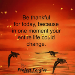Life, Memes, and Today: Be thankful  for today, because  in one moment your  entire life could  change.  Project Forgive  PROJECTFORGve.ORC <3