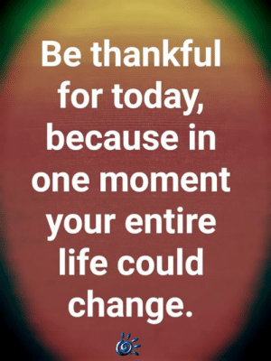 🙏: Be thankful  for today,  because in  one moment  your entire  life could  change. 🙏