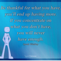 Memes, Oprah Winfrey, and Focus: Be thankful for what you have  you'll end up having more  If you concentrate on  what you don't have  you will never  have enough.  Oprah Winfrey  Sp  irit Science Focus on what you have, and you will create more of it! http:-bit.ly-2h2GOQC