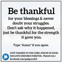"Blessed, Facebook, and Love: Be thankful  for your blessings & never  doubt your struggles.  Don't ask why it happened,  just be thankful for the strength  it gave you.  Type ""Amen"" if you agree.  GIVE THANKS TO THE LORD, FOR HEIS GOOD  HIS LOVE ENDURES FOREVER. -PSALM 136:1  facebook.com/godgraceful ➡ Get daily positive quotes in email ✉ www.diq.email ⬅"