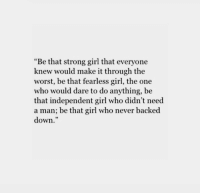 """The Worst, Girl, and Strong: """"Be that strong girl that everyone  knew would make it through the  worst, be that fearless girl, the one  who would dare to do anything, be  that independent girl who didn't need  a man; be that girl who never backed  down."""""""