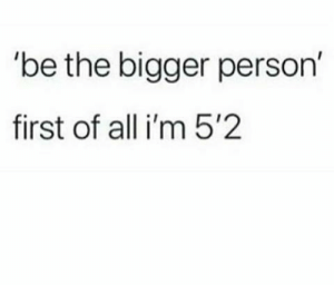 15 Great First Of All Memes Trend - Becoming Instafamous: be the bigger person'  first of all i'm 5'2 15 Great First Of All Memes Trend - Becoming Instafamous