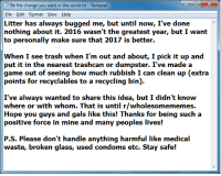 """Trash, Game, and Help: Be the change you want in the world.txt- Notepad  File Edit Format View Help  Litter has always bugged me, but until now, I've done  nothing about it. 2016 wasn't the greatest year, but I want  to personally make sure that 2017 is better.  When I see trash when I'm out and about, I pick it up and  put it in the nearest trashcan or dumpster. I've made a  game out of seeing how much rubbish I can clean up (extra  points for recyclables to a recycling bin).  I've always wanted to share this idea, but I didn't know  where or with whom. That is until r/wholesomememes.  Hope you guys and gals like this! Thanks for being such a  P.S. Please don't handle anything harmful like medical  waste, broken glass, used condoms etc. Stay safe! <p>If you&rsquo;re Anti-littering, do it via /r/wholesomememes <a href=""""http://ift.tt/2kLXpcN"""">http://ift.tt/2kLXpcN</a></p>"""