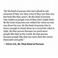 """but most of all, just bee: Be the kind of person who isn't afraid to ask  someone if they are okay twice if they say they are,  but look like they aren't. Be the kind of person  who smiles at people even if they don't smile back.  Be the kind of person you wished for when no one  was there for you. Be the kind of person who is  brave enough to stand alone in a crowd for what is  right. Be that person because we need more  people like that in the world. Bethat person  because people like that are rarer than the rarest  diamonds and gold.""""  Nikita Gill, Be That Kind of Person but most of all, just bee"""