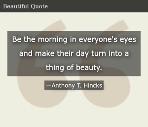 SIZZLE: Be the morning in everyone's eyes and make their day turn into a thing of beauty.