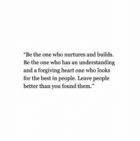"Best, Heart, and Understanding: ""Be the one who nurtures and builds  Be the one who has an understanding  and a forgiving heart one who looks  for the best in p  better than you found them.""  eople. Leave people  93"