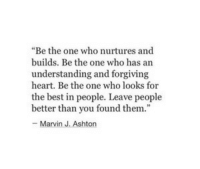 "Ashton: ""Be the one who nurtures and  builds. Be the one who has arn  understanding and forgiving  heart. Be the one who looks for  the best in people. Leave people  better than you found them  - Marvin J. Ashton"