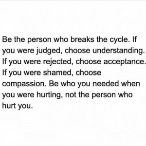 Memes, Compassion, and Understanding: Be the person who breaks the cycle. If  you were judged, choose understanding  If you were rejected, choose acceptance.  If you were shamed, choose  compassion. Be who you needed when  you were hurting, not the person who  hurt you. RT @WakeupPeopIe: https://t.co/PHyFvCHWMA