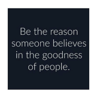 Memes, 🤖, and Good People: Be the reason  someone believes  in the goodness  of people To all of the good people out there, thank you for being good, thank you for being selfless. Thank you for spreading love in the world and giving people like me hope for a beautiful future, even though there are problems in the world... You are the reasons I smile :) chakabars