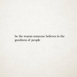 Reasoning: be the reason someone believes in the  goodness of people