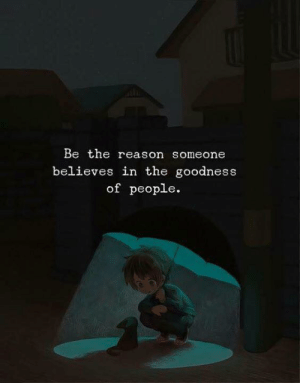 Believes: Be the reason someone  believes in the goodness  of people
