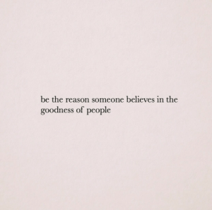 goodness: be the reason someone believes in the  goodness of people