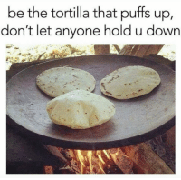 Follow us - Mexican Problems.: be the tortilla that puffs up,  don't let anyone hold u down Follow us - Mexican Problems.