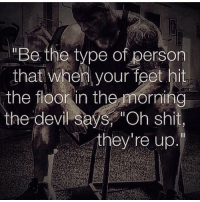 "Gym, Shit, and Devil: ""Be the type of person  that when your feet hit  the floor in the morning  the devil seýs, ""Oh shit,  they 're up. 💪💯"
