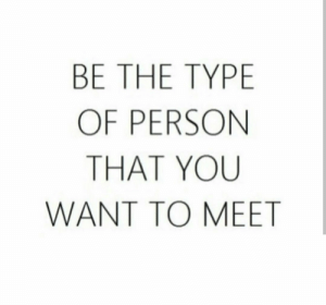 You, Person, and  Want: BE THE TYPE  OF PERSON  THAT YOU  WANT TO MEET