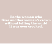 World, Another, and Who: Be the woman who  fixes another woman's crown  without telling the world  it was ever crooked.