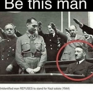 Me_irl by MussoIiniTorteIIini MORE MEMES: Be this man  Jnidentified man REFUSES to stand for Nazi salute (1944) Me_irl by MussoIiniTorteIIini MORE MEMES