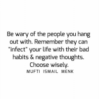 "Bad, Life, and Memes: Be wary of the people you hang  out with. Remember they can  ""infect"" your life with their bad  habits & negative thoughts.  Choose wisely  MUFTI ISMAIL MENK Tag • Share • Like Be wary of the people you hang out with. Remember they can ""infect"" your life with their bad habits & negative thoughts. Choose wisely. muftimenk muftimenkfanpage muftimenkreminders Follow: @muftimenkofficial"