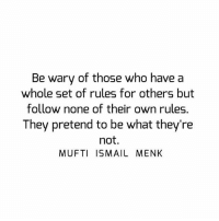 Memes, 🤖, and Who: Be wary of those who have a  whole set of rules for others but  follow none of their own rules.  They pretend to be what they're  not.  MUFTI ISMAIL MENK Tag • Share • Like Be wary of those who have a whole set of rules for others but follow none of their own rules. They pretend to be what they're not. muftimenk muftimenkfanpage muftimenkreminders Follow: @muftimenkofficial Follow: @muftimenkreminders