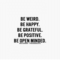 Memes, Weird, and Happy: BE WEIRD  BE HAPPY  BE GRATEFUL  BE POSITIVE.  BE OPEN MINDED TheGoodQuote