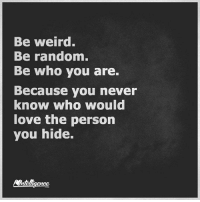 Being Weird, Love, and Memes: Be weird.  Be random.  Be who you are.  Because you never  know who would  love the person  you hide.