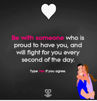 Memes, Proud, and Fight: Be wifh someone who IS  proud to have you, and  will fight for you every  second of the day.  Type  Yes if you agree  RO  RELAT  QUOT