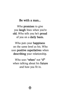 "Future, Old, and Proud: Be with a man...  Who promises to give  you laugh lines when you're  old. Who tells you he's proud  of you on a daily basis.  Who puts your happiness  on the same level as his. Who  uses positive superlatives when  describing your relationship.  Who uses ""when"" not ""if""  when talking about his future  and how you fit in."
