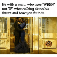 """Facts, Future, and Fye: Be with a man... who uses """"WHEN""""  not """"IF"""" when talkina about his  future and how you fit in it. 👌@leggygirl1 👉👣 For Good Quality Fye Memes To Post On Your Page, Go Check Out👉🔥@fyeassmemes🔥 FOLLOW THE CREW 🔥@king_smiles_ 🔥@leggygirl1 🔥@bscott_206 fyeassmemes king_smiles_ leggygirl1 bscott_206 love followback realtalk facts goals lovequotes relationshipgoals photooftheday truestory sexuall inlove powercouples quotes relationships picoftheday webstagram quotesofthegram tagafriend positivevibes truelove bestoftheday worth babe honesty truthbetold lit"""