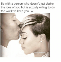 EXACTLY 💯repost @aaronwhitela 🙌🙌🙌 RELATIONSHIPS: Be with a person who doesn't just desire  the idea of you but is actually willing to do  the work to keep you. Aw  @aaronwhitela. EXACTLY 💯repost @aaronwhitela 🙌🙌🙌 RELATIONSHIPS