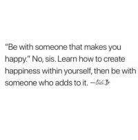 "Relationships, Happy, and How To: ""Be with someone that makes you  happy."" No, sis. Learn how to create  happiness within yourself, then be with  someone who adds to it. -"