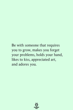 Kiss, Art, and Grow: Be with someone that requires  you to grow, makes you forget  your problems, holds your hand,  likes to kiss, appreciated art,  and adores you.  RELATIONSHIP  ES