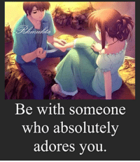 Memes, 🤖, and Adore You: Be with someone  who absolutely  adores you.