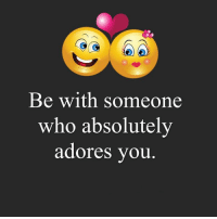 Memes, Adorable, and 🤖: Be with someone  who absolutely  adores you