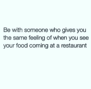 Food, Restaurant, and Who: Be with someone who gives you  the same feeling of when you see  your food coming at a restaurant